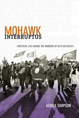 Mohawk Interruptus: Political Life Across the Borders of Settler States - Simpson, Audra
