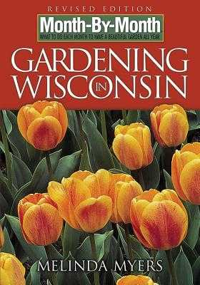 Month by Month Gardening in Wisconsin: What to Do Each Month to Have a Beautiful Garden All Year - Myers, Melinda