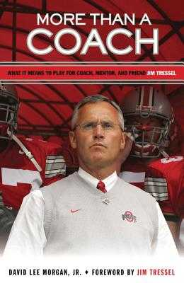 More Than a Coach: What It Means to Play for Coach, Mentor, and Friend Jim Tressel - Morgan, David Lee, and Tressel, Jim (Foreword by)