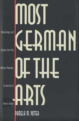 Most German of the Arts: Musicology and Society from the Weimar Republic to the End of Hitler`s Reich - Potter, Pamela M, Ms.