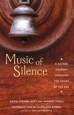 Music of Silence: A Sacred Journey Through the Hours of the Day - Steindl-Rast, Brother David, PH D, and Lebell, Sharon, and Norris, Kathleen (Introduction by)