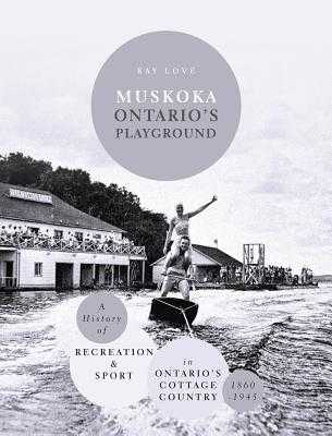 Muskoka Ontario's Playground: A History of Recreation and Sport in Ontario's Cottage Country 1860-1945 - Love, Ray
