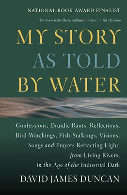 My Story as Told by Water: Confessions, Druidic Rants, Reflections, Bird-Watchings, Fish-Stalkings, Visions, Songs and Prayers Refracting Light, from Living Rivers, in the Age of the Industrial Dark - Duncan, David James