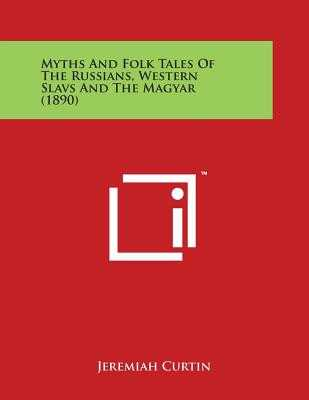 Myths and Folk Tales of the Russians, Western Slavs and the Magyar (1890) - Curtin, Jeremiah