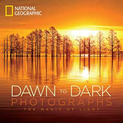 National Geographic Dawn to Dark Photographs: The Magic of Light - National Geographic, and Mulvihill, Maura (Foreword by)