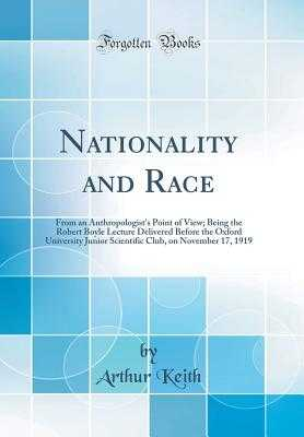 Nationality and Race: From an Anthropologist's Point of View; Being the Robert Boyle Lecture Delivered Before the Oxford University Junior Scientific Club, on November 17, 1919 (Classic Reprint) - Keith, Arthur, Sir
