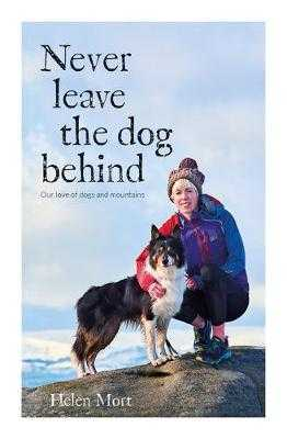 Never Leave the Dog Behind: Our love of dogs and mountains - Mort, Helen