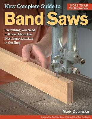 New Complete Guide to Band Saws: Everything You Need to Know about the Most Important Saw in the Shop - Duginske, Mark
