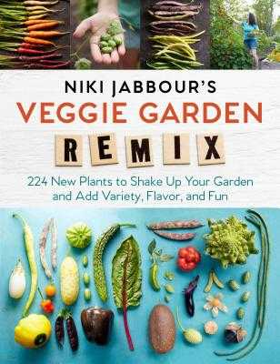 Niki Jabbour's Veggie Garden Remix: 224 New Plants to Shake Up Your Garden and Add Variety, Flavor, and Fun - Jabbour, Niki