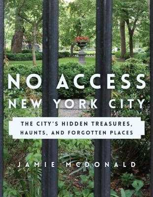 No Access New York City: The City's Hidden Treasures, Haunts, and Forgotten Places - McDonald, Jamie