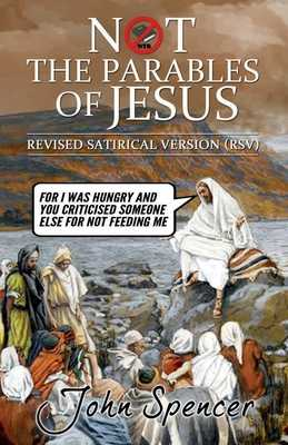Not the Parables of Jesus: Revised Satirical Version - Spencer, John