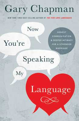 Now You're Speaking My Language: Honest Communication and Deeper Intimacy for a Stronger Marriage - Chapman, Gary