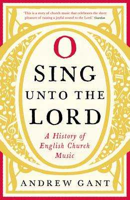 O Sing unto the Lord: A History of English Church Music - Gant, Andrew
