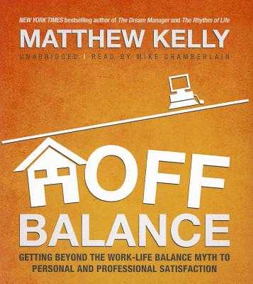 Off Balance: Getting Beyond the Work-Life Balance Myth to Personal and Professional Satisfaction - Kelly, Matthew, and Chamberlain, Mike (Read by)