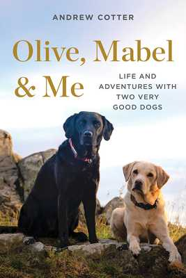 Olive, Mabel & Me: Life and Adventures with Two Very Good Dogs - Cotter, Andrew