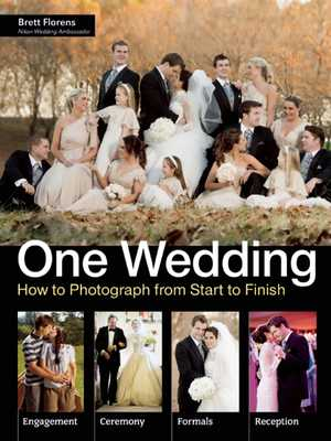 One Wedding: How to Photograph a Wedding from Start to Finish - Florens, Brett