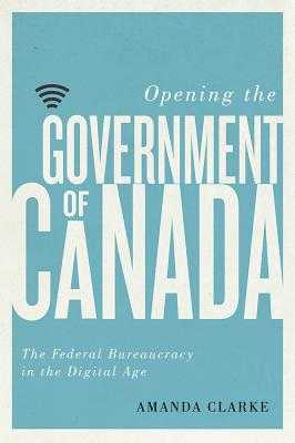 Opening the Government of Canada: The Federal Bureaucracy in the Digital Age - Clarke, Amanda