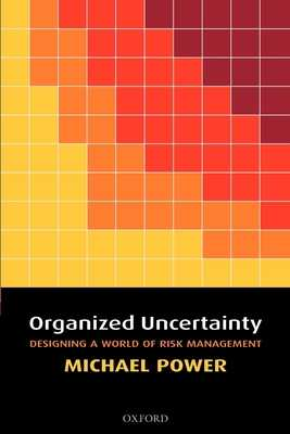 Organized Uncertainty: Designing a World of Risk Management - Power, Michael