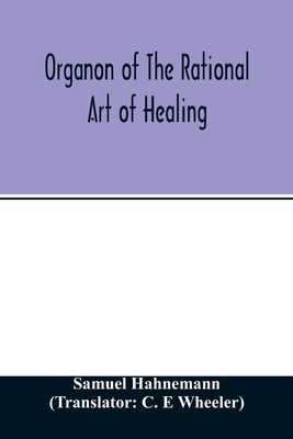Organon of the rational art of healing - Hahnemann, Samuel, and E Wheeler, C (Translated by)