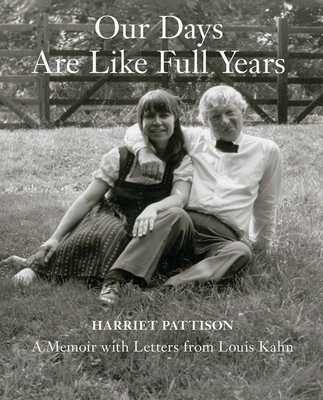 Our Days Are Like Full Years: A Memoir with Letters from Louis Kahn - Pattison, Harriet