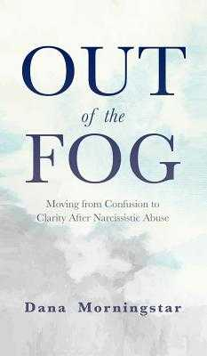Out of the Fog: Moving From Confusion to Clarity After Narcissistic Abuse - Morningstar, Dana