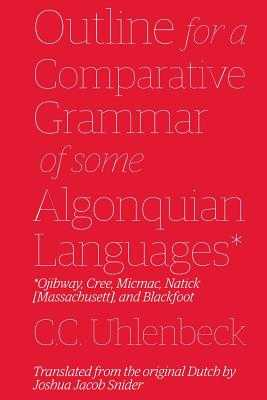 Outline for a Comparative Grammar of Some Algonquian Languages: Ojibway, Cree, Micmac, Natick [Massachusett], and Blackfoot - Snider, Joshua Jacob, and Uhlenbeck, Christian Cornelius