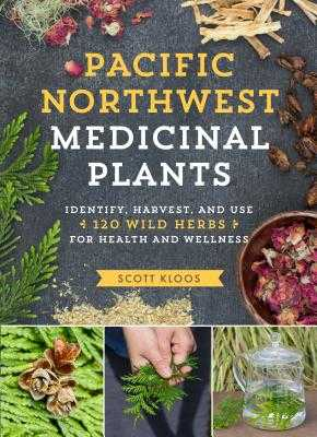Pacific Northwest Medicinal Plants: Identify, Harvest, and Use 120 Wild Herbs for Health and Wellness - Kloos, Scott
