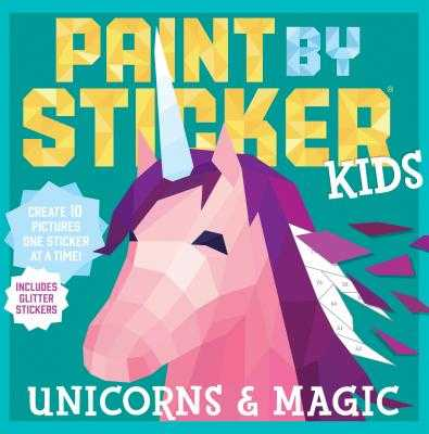 Paint by Sticker Kids: Unicorns & Magic: Create 10 Pictures One Sticker at a Time! Includes Glitter Stickers - Workman, and Workman Publishing
