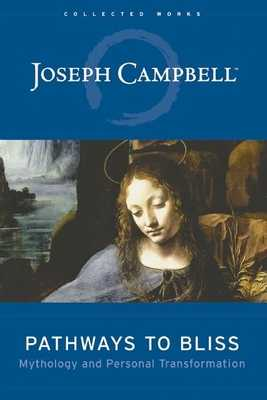 Pathways to Bliss: Mythology and Personal Transformation - Campbell, Joseph