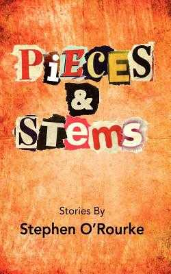 Pieces & Stems: Stories By Stephen O'Rourke - O'Rourke, Stephen