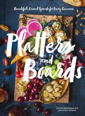 Platters and Boards: Beautiful, Casual Spreads for Every Occasion (Appetizer Cookbooks, Dinner Party Planning Books, Food Presentation Books) - Westerhausen, Shelly, and Worcel, Wyatt