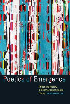 Poetics of Emergence: Affect and History in Postwar Experimental Poetry - Lee, Benjamin
