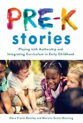 Pre-K Stories: Playing with Authorship and Integrating Curriculum in Early Childhood - Bentley, Dana Frantz, and Souto-Manning, Mariana, and Ryan, Sharon (Editor)