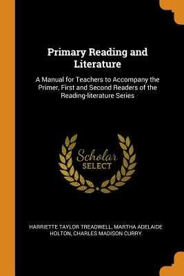 Primary Reading and Literature: A Manual for Teachers to Accompany the Primer, First and Second Readers of the Reading-Literature Series - Treadwell, Harriette Taylor, and Holton, Martha Adelaide, and Curry, Charles Madison