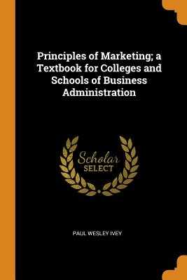 Principles of Marketing; A Textbook for Colleges and Schools of Business Administration - Ivey, Paul Wesley
