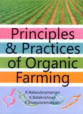 Principles & Practices of Organic Farming - Balasubramanian, R., Dr., and Balakrishnan, K., Dr., and Sivasubr, K., Dr.