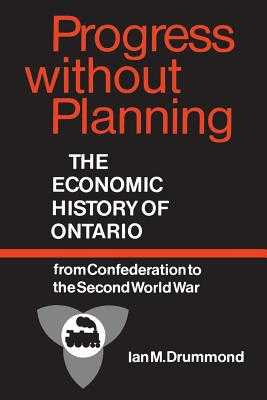 Progress Without Planning: The Economic History of Ontario from Confederation to the Second World War - Drummond, Ian M