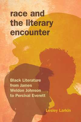 Race and the Literary Encounter: Black Literature from James Weldon Johnson to Percival Everett - Larkin, Lesley