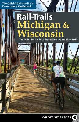 Rail-Trails Michigan & Wisconsin: The Definitive Guide to the Region's Top Multiuse Trails - Conservancy, Rails-To-Trails