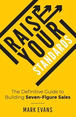 Raise Your Standards: The Definitive Guide to Building Seven-Figure Sales - Evans, Mark