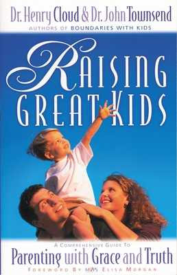 Raising Great Kids: A Comprehensive Guide to Parenting with Grace and Truth - Cloud, Henry, Dr., and Townsend, John, Dr.