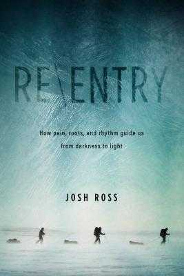 Re-Entry: What Life Above the Arctic Circle Can Teach Us about Pain, Roots, and Rhythm - Ross, Josh, and Frazee, Randy, and Norsworthy, Luke