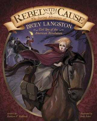 Rebel with a Cause: The Daring Adventure of Dicey Langston, Girl Spy of the American Revolution - Kudlinski, Kathleen V