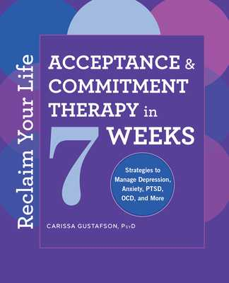 Reclaim Your Life: Acceptance and Commitment Therapy in 7 Weeks - Gustafson, Carissa