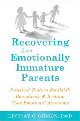 Recovering from Emotionally Immature Parents: Practical Tools to Establish Boundaries and Reclaim Your Emotional Autonomy - Gibson, Lindsay C, PsyD