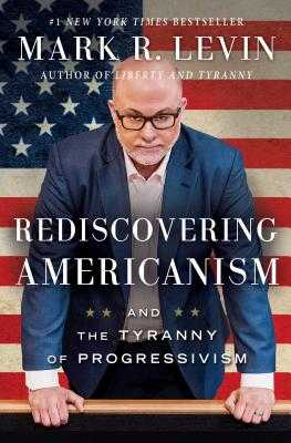 Rediscovering Americanism: And the Tyranny of Progressivism - Levin, Mark R