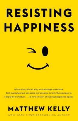 Resisting Happiness: A True Story about Why We Sabotage Ourselves, Feel Overwhelmed, Set Aside Our Dreams, and Lack the Courage to Simply Be Ourselves . . . and How to Start Choosing Happiness Again! - Kelly, Matthew