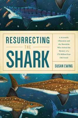 Resurrecting the Shark: A Scientific Obsession and the Mavericks Who Solved the Mystery of a 270-Million-Year-Old Fossil - Ewing, Susan