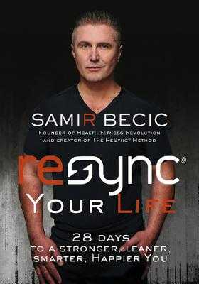 Resync Your Life: 28 Days to a Stronger, Leaner, Smarter, Happier You - Becic, Samir