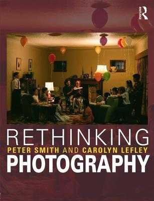 Rethinking Photography: Histories, Theories and Education - Smith, Peter, and Lefley, Carolyn